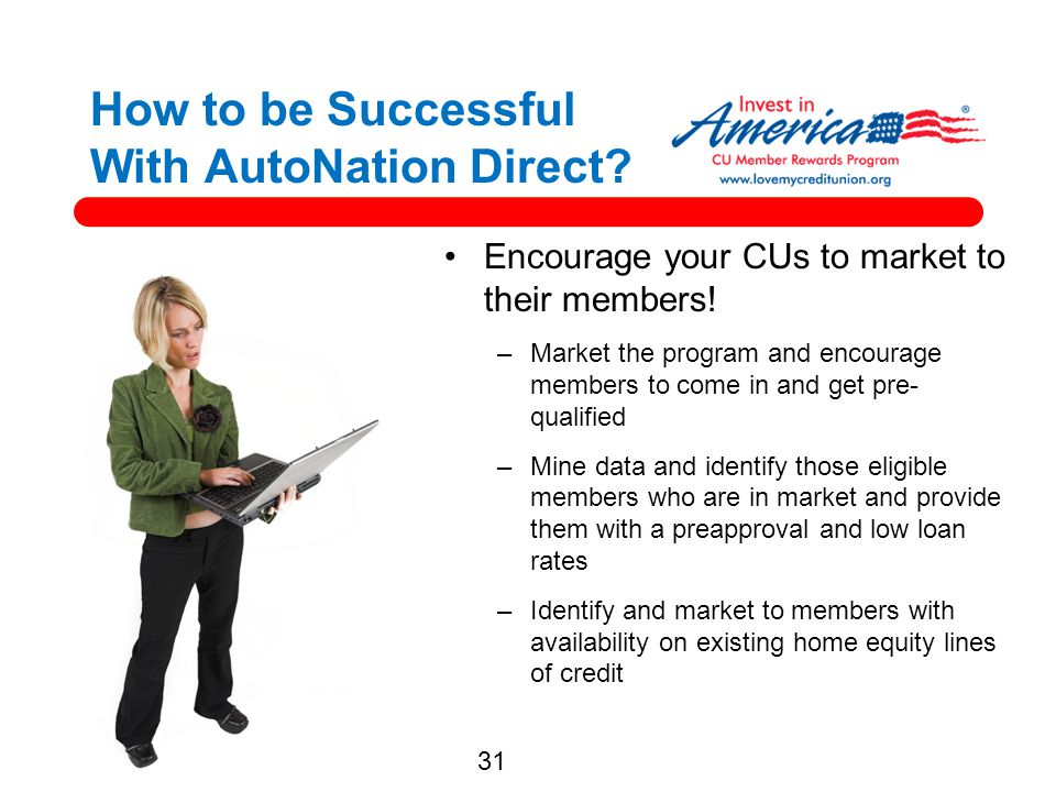 31 How to be Successful With AutoNation Direct? Encourage your CUs to market to their members! –Market the program and encourage members to come in an