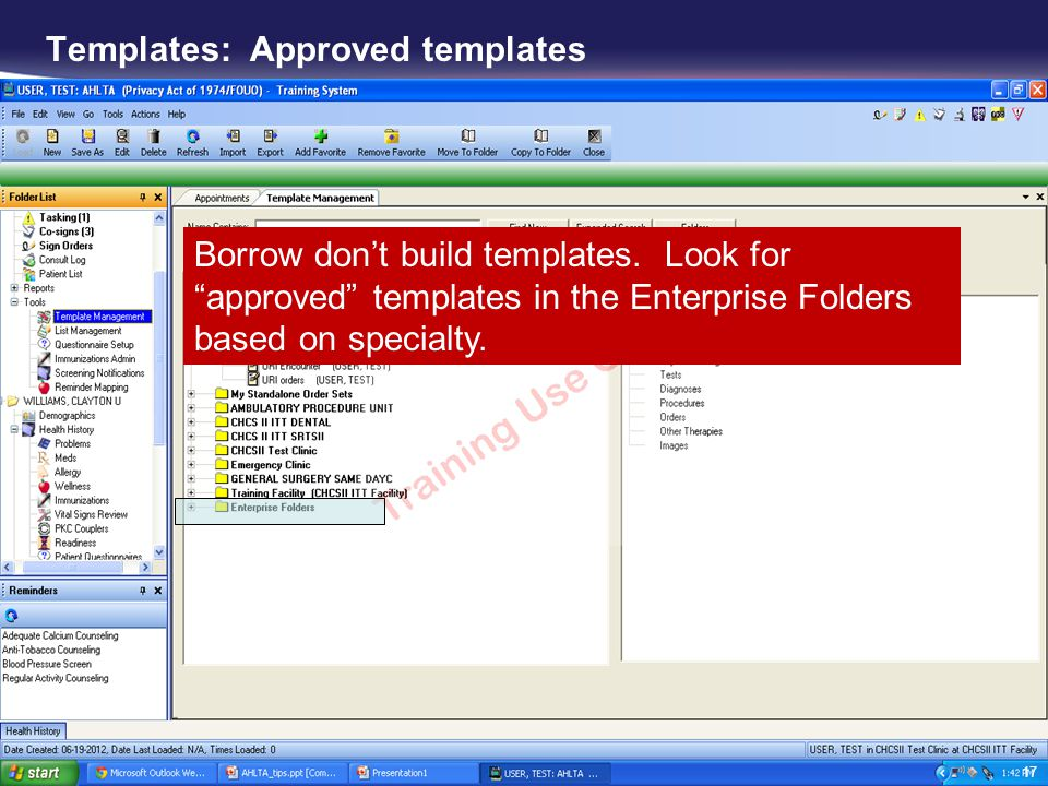 Templates: Approved templates Borrow dont build templates. Look for approved templates in the Enterprise Folders based on specialty. 17