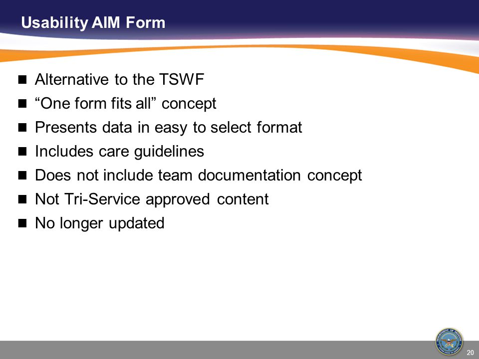 Usability AIM Form Alternative to the TSWF One form fits all concept Presents data in easy to select format Includes care guidelines Does not include