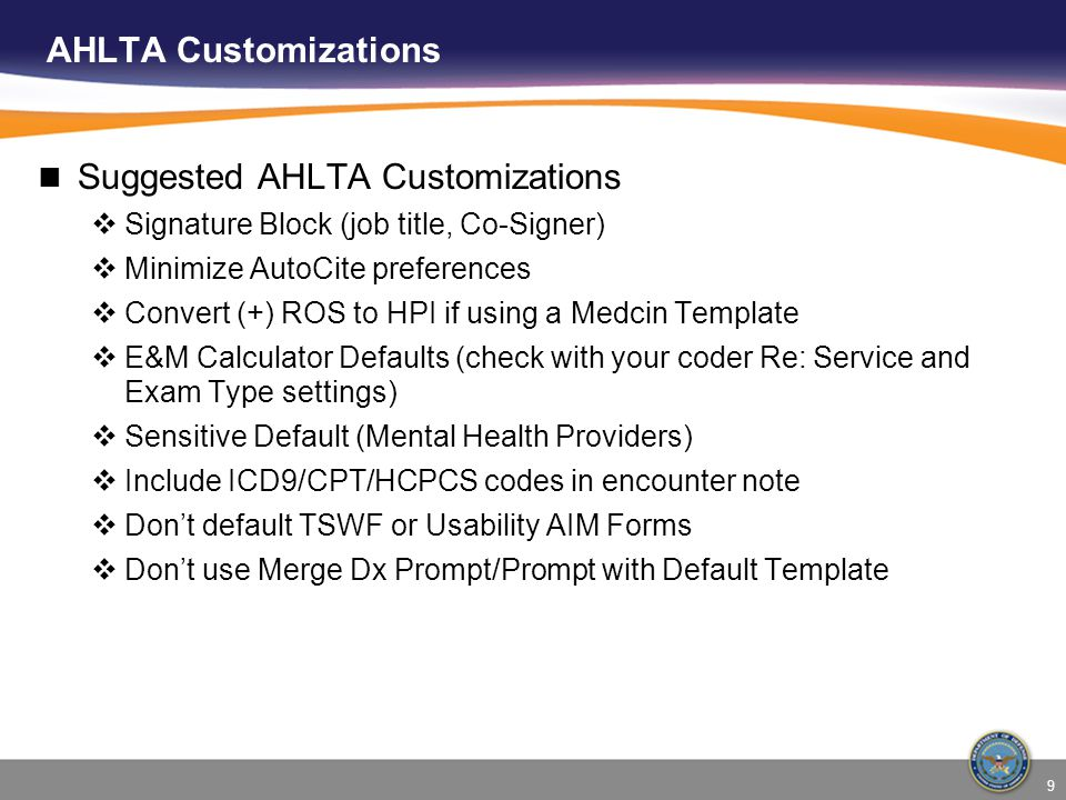Suggested AHLTA Customizations Signature Block (job title, Co-Signer) Minimize AutoCite preferences Convert (+) ROS to HPI if using a Medcin Template