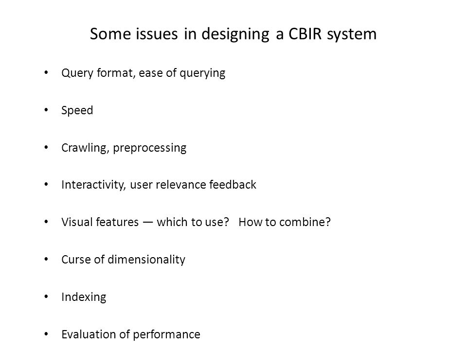Some issues in designing a CBIR system Query format, ease of querying Speed Crawling, preprocessing Interactivity, user relevance feedback Visual features which to use.
