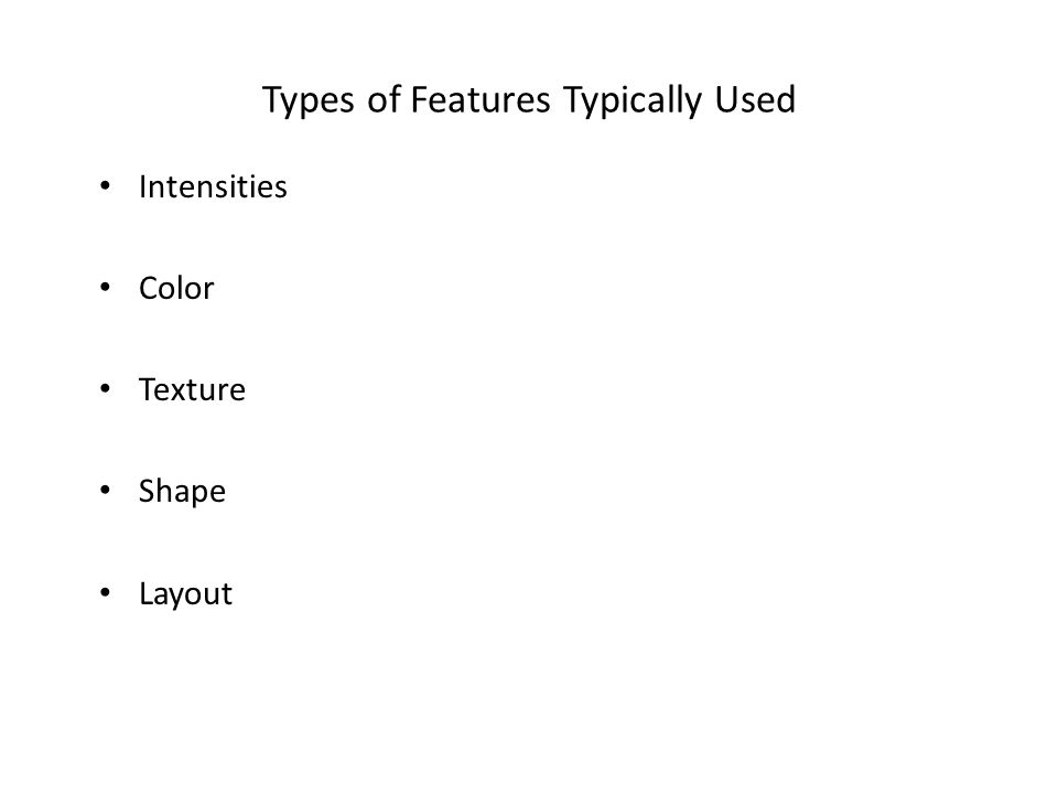 Types of Features Typically Used Intensities Color Texture Shape Layout