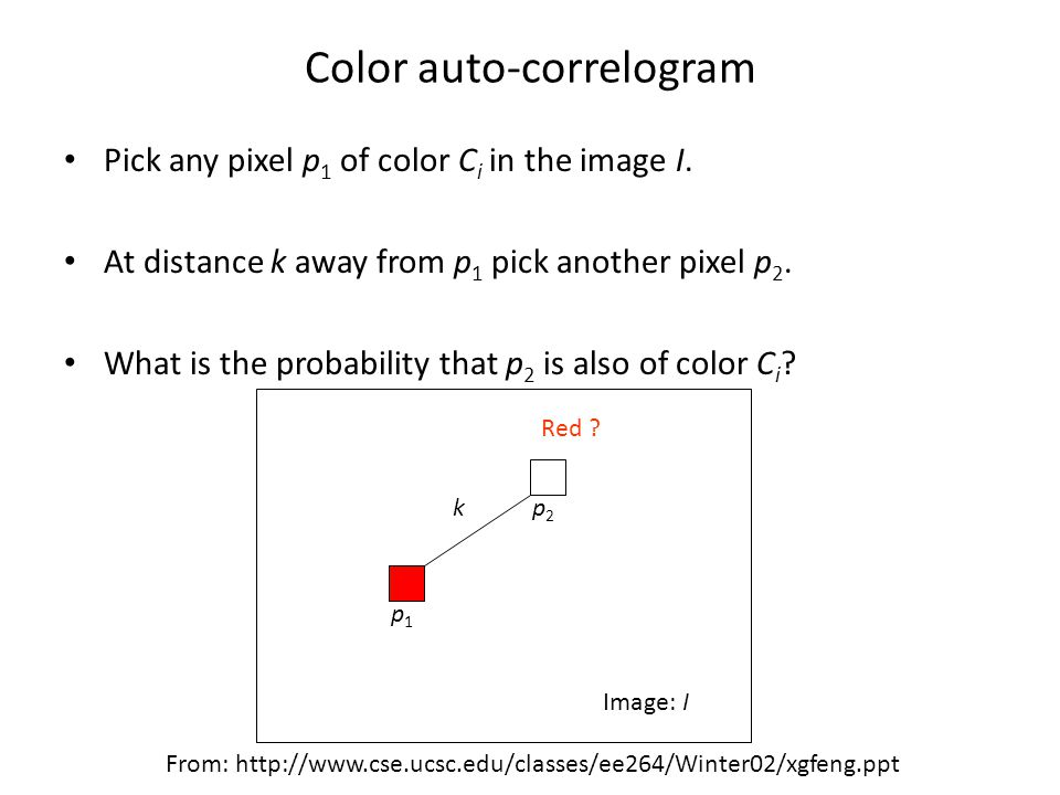 Color auto-correlogram Pick any pixel p 1 of color C i in the image I.