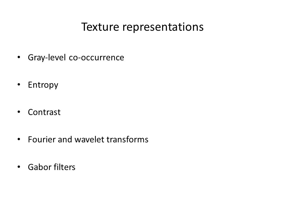 Texture representations Gray-level co-occurrence Entropy Contrast Fourier and wavelet transforms Gabor filters