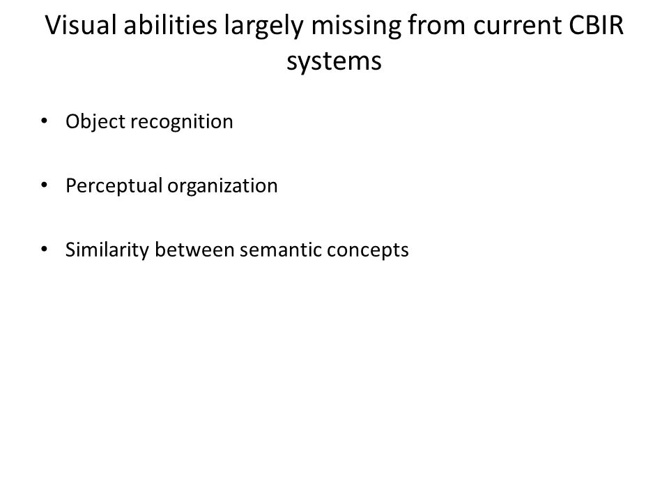 Visual abilities largely missing from current CBIR systems Object recognition Perceptual organization Similarity between semantic concepts