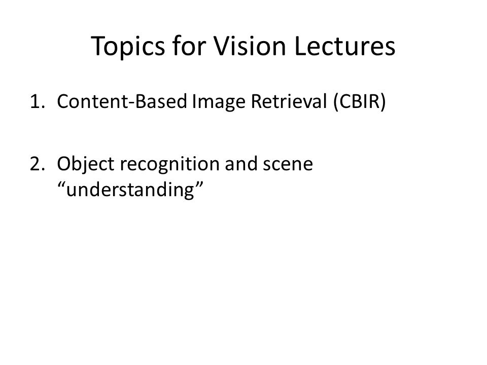 Topics for Vision Lectures 1.Content-Based Image Retrieval (CBIR) 2.Object recognition and scene understanding