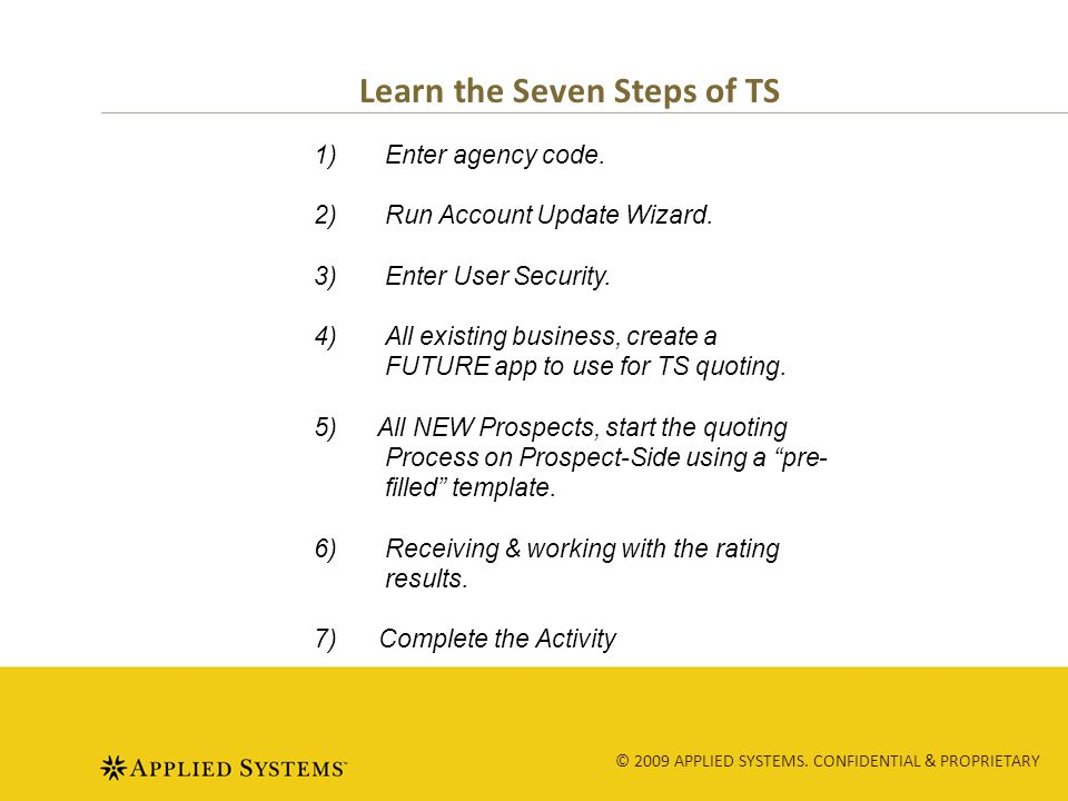 © 2009 APPLIED SYSTEMS. CONFIDENTIAL & PROPRIETARY Learn the Seven Steps of TS 1)Enter agency code.