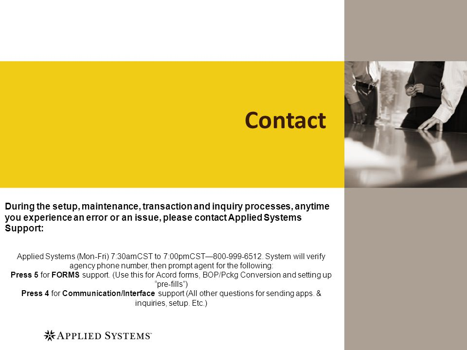 Contact During the setup, maintenance, transaction and inquiry processes, anytime you experience an error or an issue, please contact Applied Systems Support: Applied Systems (Mon-Fri) 7:30amCST to 7:00pmCST800-999-6512.