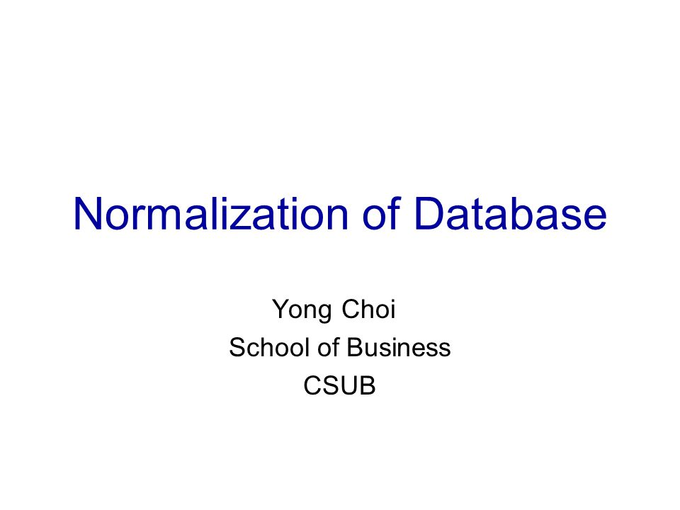 Normalization of Database Yong Choi School of Business CSUB