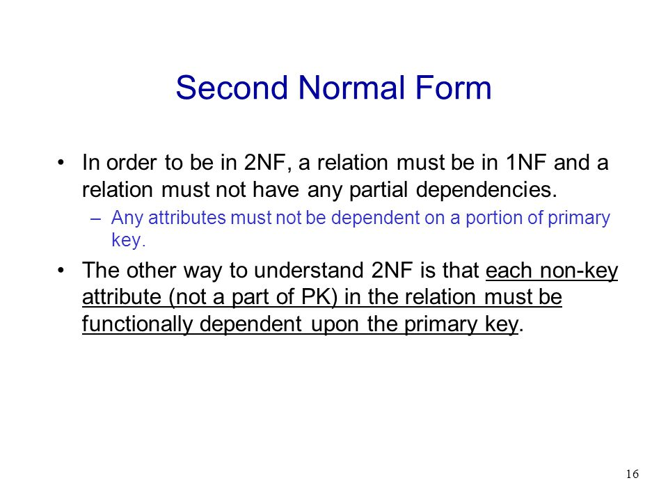 16 Second Normal Form In order to be in 2NF, a relation must be in 1NF and a relation must not have any partial dependencies. –Any attributes must not