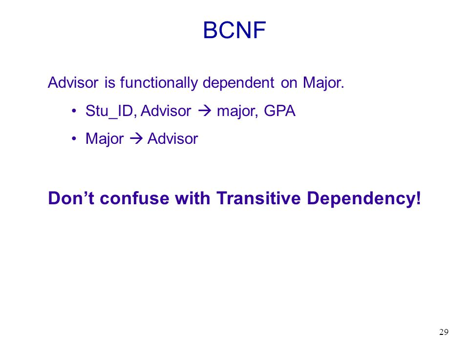 29 BCNF Advisor is functionally dependent on Major. Stu_ID, Advisor major, GPA Major Advisor Dont confuse with Transitive Dependency!