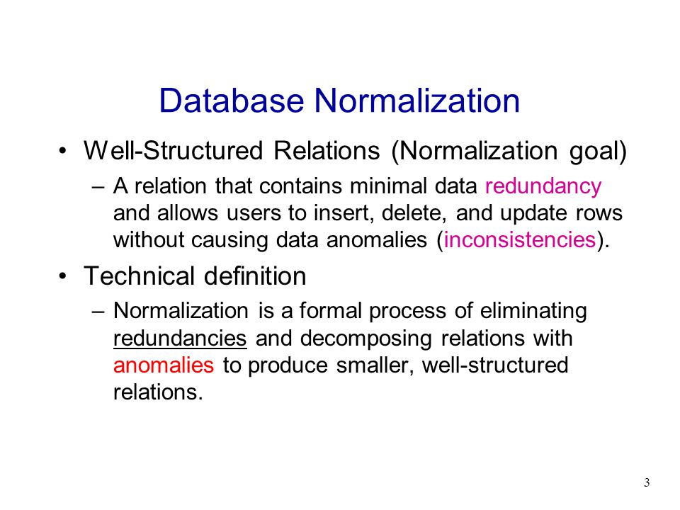 3 Database Normalization Well-Structured Relations (Normalization goal) –A relation that contains minimal data redundancy and allows users to insert,