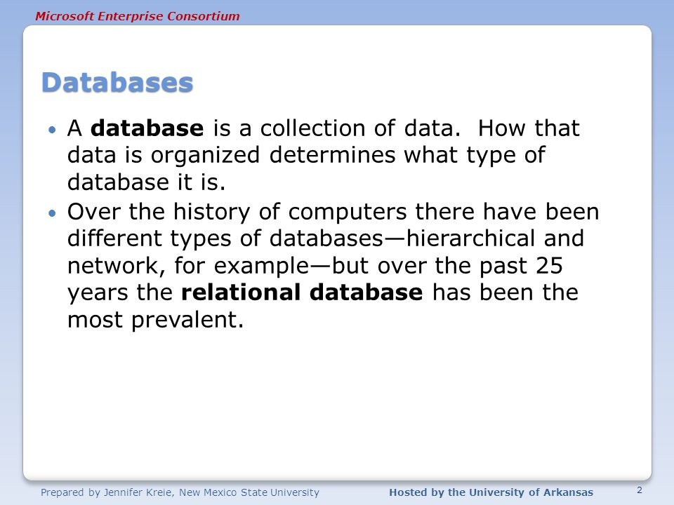 Prepared by Jennifer Kreie, New Mexico State UniversityHosted by the University of Arkansas Microsoft Enterprise Consortium Databases A database is a collection of data.