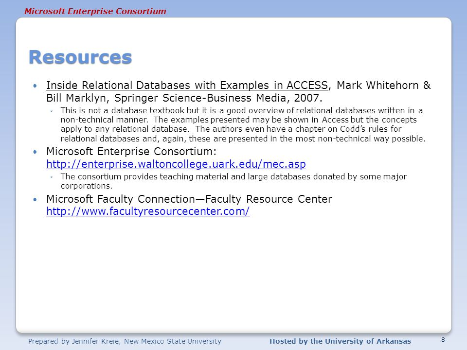 Prepared by Jennifer Kreie, New Mexico State UniversityHosted by the University of Arkansas Microsoft Enterprise Consortium Resources Inside Relational Databases with Examples in ACCESS, Mark Whitehorn & Bill Marklyn, Springer Science-Business Media, 2007.