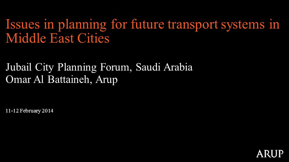 11-12 February 2014 Issues in planning for future transport systems in Middle East Cities Jubail City Planning Forum, Saudi Arabia Omar Al Battaineh, Arup