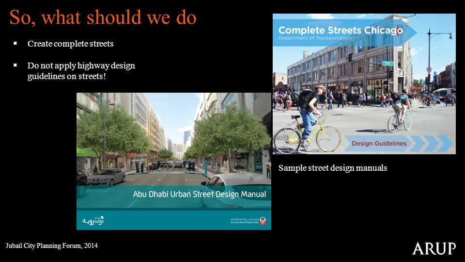 So, what should we do Create complete streets Do not apply highway design guidelines on streets! Sample street design manuals Jubail City Planning For