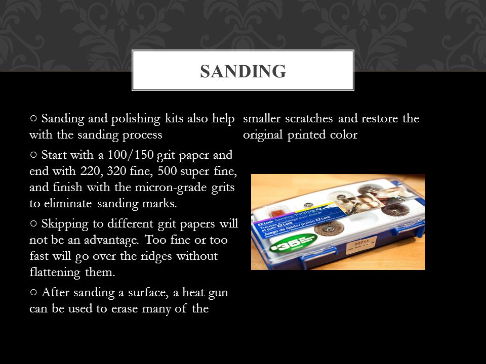 Sanding and polishing kits also help with the sanding process Start with a 100/150 grit paper and end with 220, 320 fine, 500 super fine, and finish with the micron-grade grits to eliminate sanding marks.