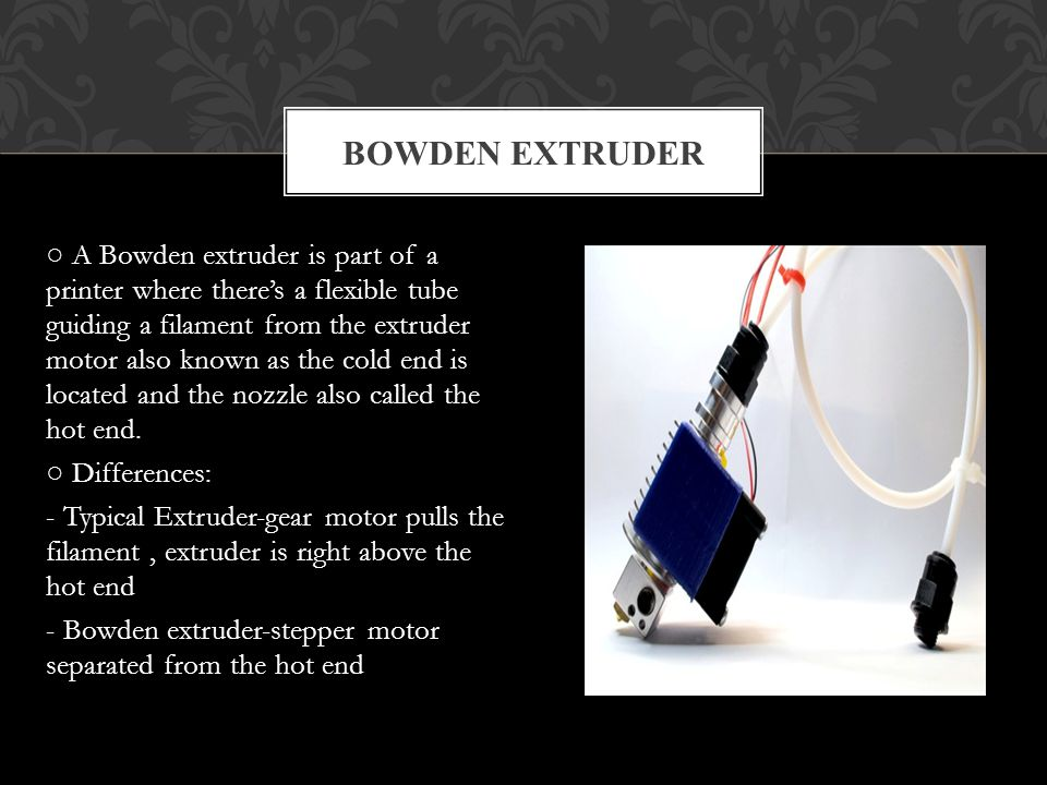 A Bowden extruder is part of a printer where theres a flexible tube guiding a filament from the extruder motor also known as the cold end is located and the nozzle also called the hot end.