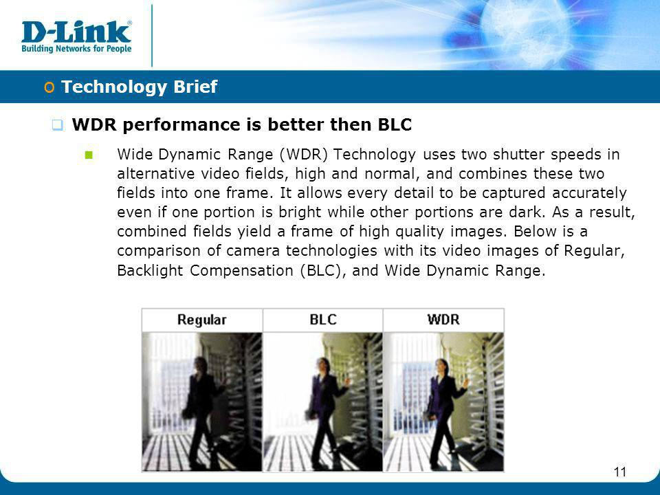11 WDR performance is better then BLC Wide Dynamic Range (WDR) Technology uses two shutter speeds in alternative video fields, high and normal, and co