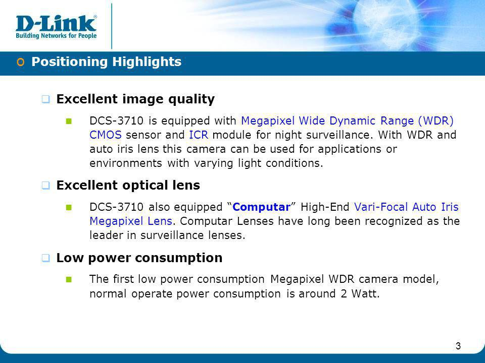 3 Excellent image quality DCS-3710 is equipped with Megapixel Wide Dynamic Range (WDR) CMOS sensor and ICR module for night surveillance. With WDR and