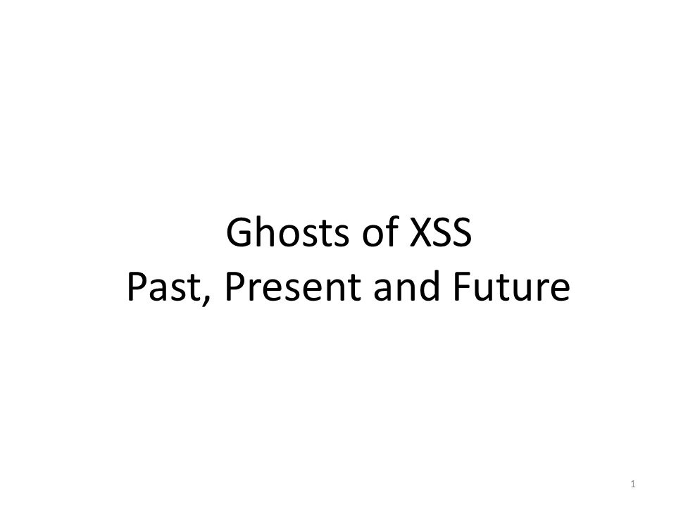 1 Ghosts of XSS Past, Present and Future