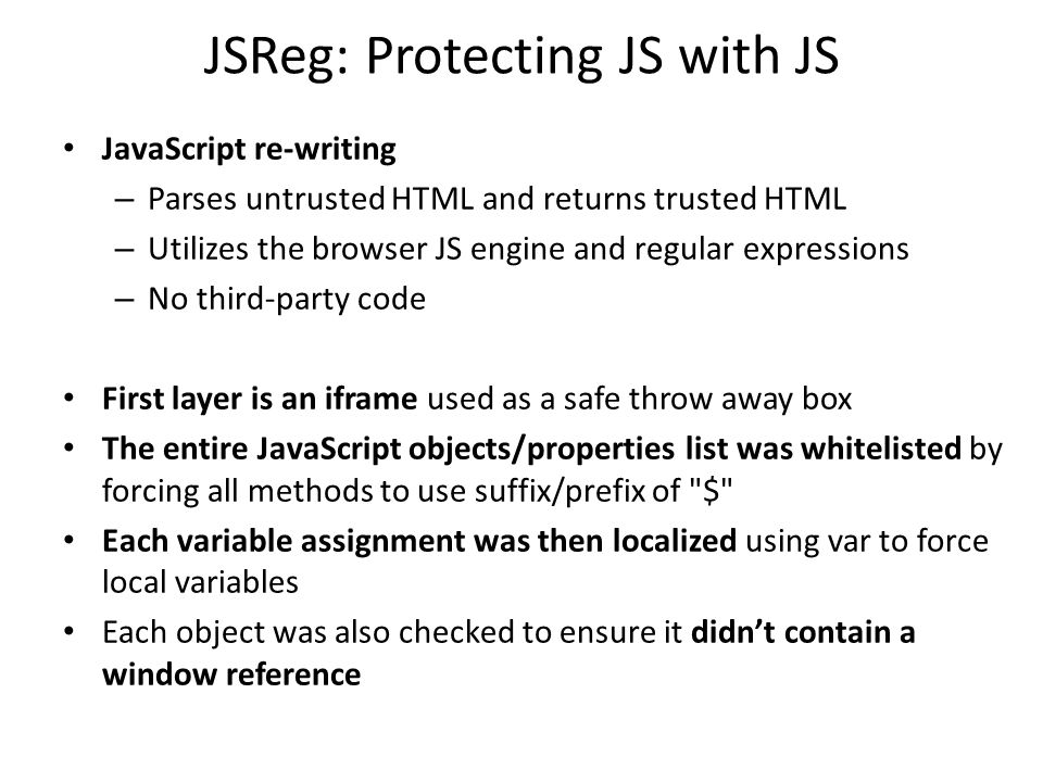 JSReg: Protecting JS with JS JavaScript re-writing – Parses untrusted HTML and returns trusted HTML – Utilizes the browser JS engine and regular expre