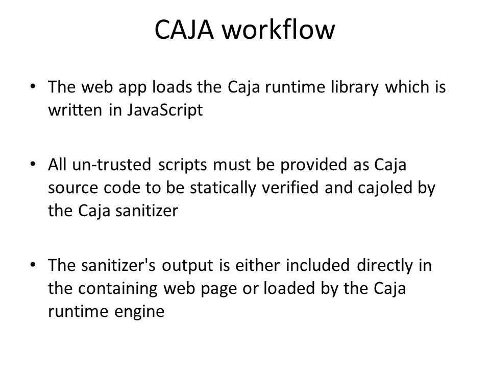 CAJA workflow The web app loads the Caja runtime library which is written in JavaScript All un-trusted scripts must be provided as Caja source code to