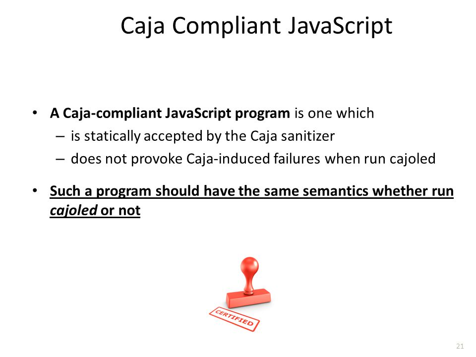 A Caja-compliant JavaScript program is one which – is statically accepted by the Caja sanitizer – does not provoke Caja-induced failures when run cajo