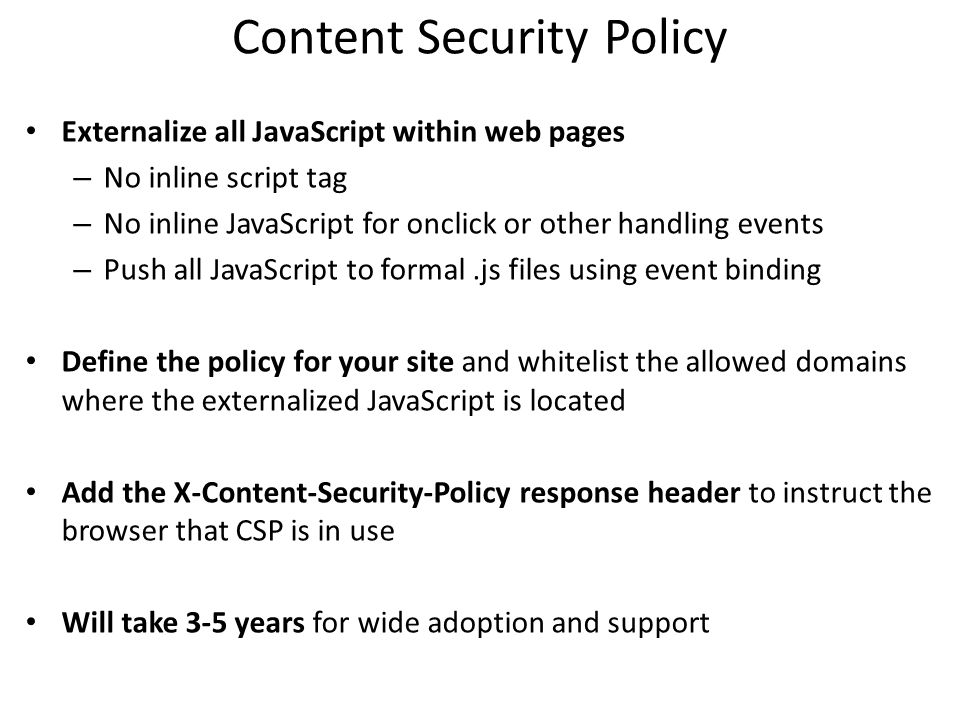 Content Security Policy Externalize all JavaScript within web pages – No inline script tag – No inline JavaScript for onclick or other handling events