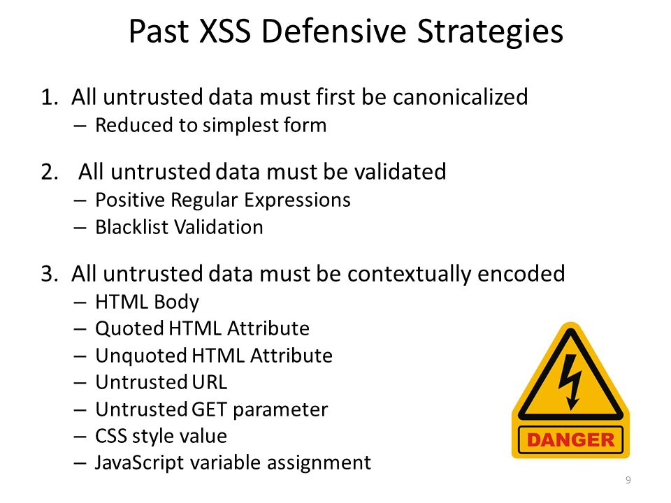 Past XSS Defensive Strategies 9 1. All untrusted data must first be canonicalized – Reduced to simplest form 2.All untrusted data must be validated –