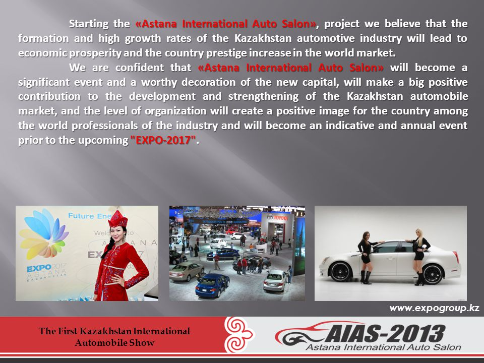Starting the «Astana International Auto Salon», project we believe that the formation and high growth rates of the Kazakhstan automotive industry will lead to economic prosperity and the country prestige increase in the world market.