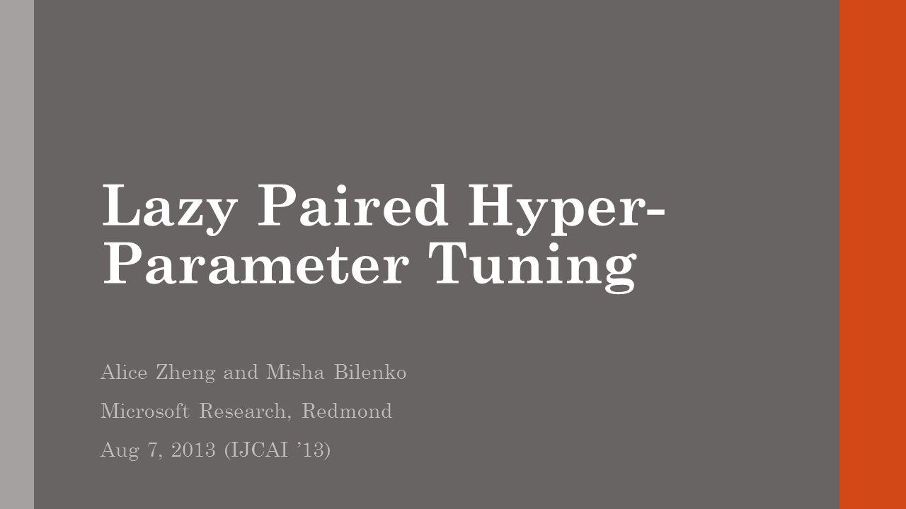 Lazy Paired Hyper- Parameter Tuning Alice Zheng and Misha Bilenko Microsoft Research, Redmond Aug 7, 2013 (IJCAI 13)