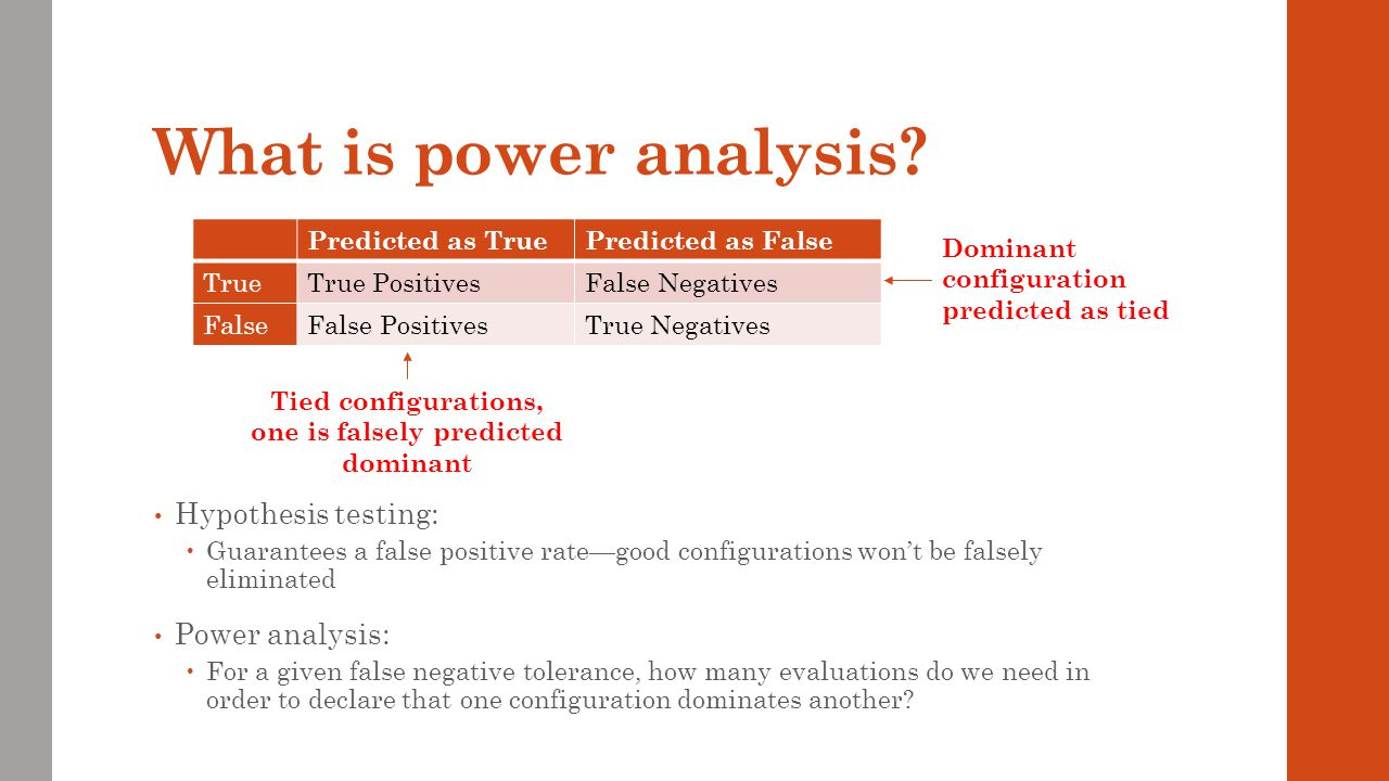 What is power analysis? Hypothesis testing: Guarantees a false positive rategood configurations wont be falsely eliminated Power analysis: For a given