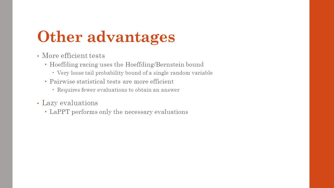 Other advantages More efficient tests Hoeffding racing uses the Hoeffding/Bernstein bound Very loose tail probability bound of a single random variabl