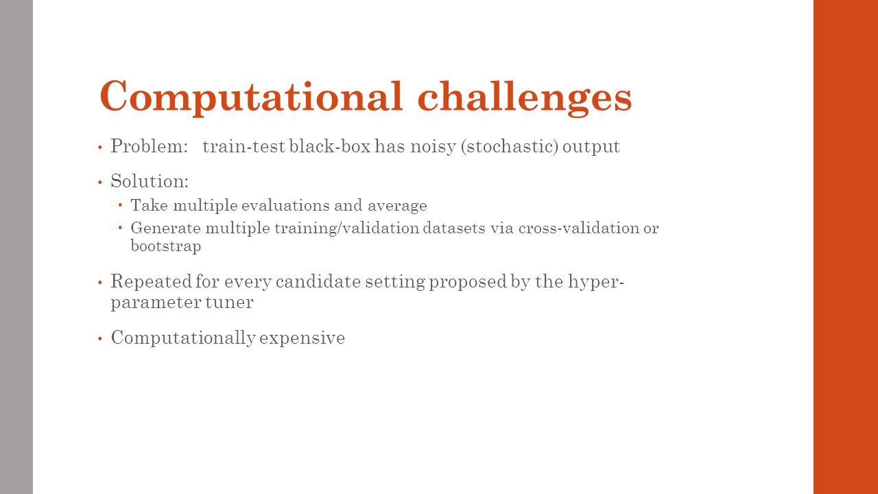 Computational challenges Problem: train-test black-box has noisy (stochastic) output Solution: Take multiple evaluations and average Generate multiple