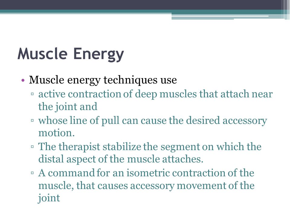 Muscle Energy Muscle energy techniques use active contraction of deep muscles that attach near the joint and whose line of pull can cause the desired