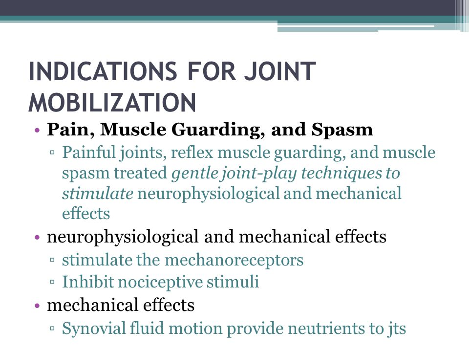 INDICATIONS FOR JOINT MOBILIZATION Pain, Muscle Guarding, and Spasm Painful joints, reflex muscle guarding, and muscle spasm treated gentle joint-play
