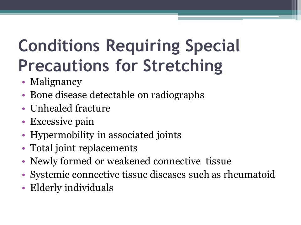 Conditions Requiring Special Precautions for Stretching Malignancy Bone disease detectable on radiographs Unhealed fracture Excessive pain Hypermobili