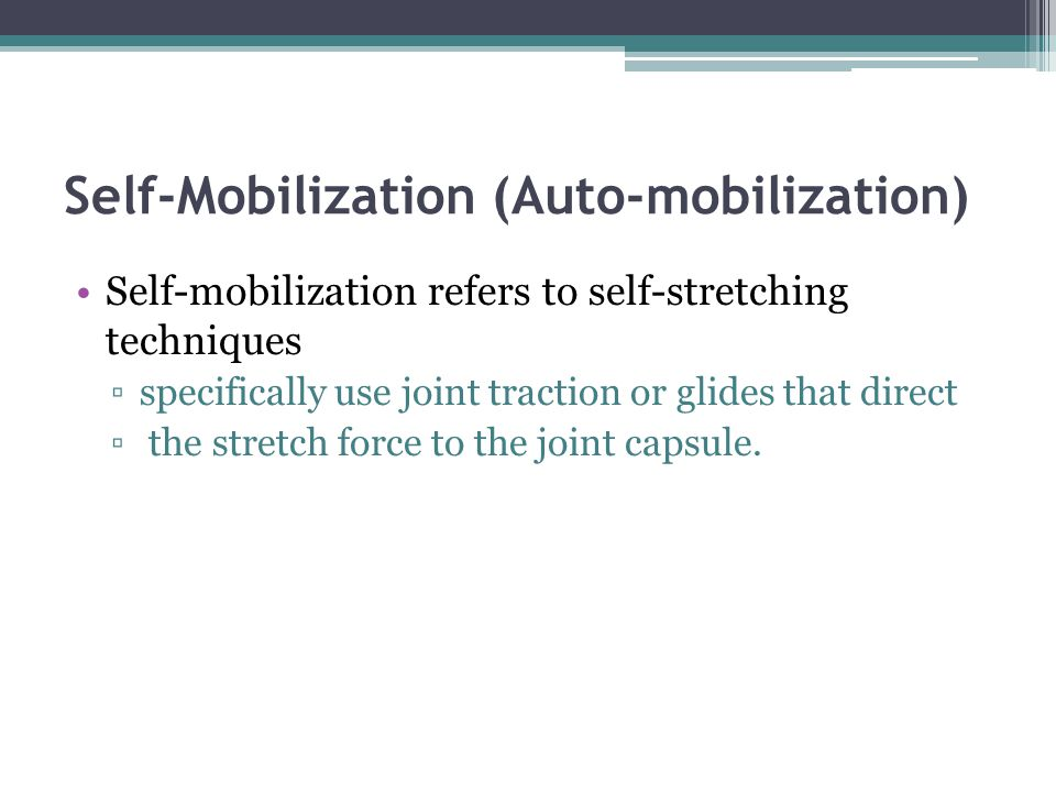 Self-Mobilization (Auto-mobilization) Self-mobilization refers to self-stretching techniques specifically use joint traction or glides that direct the