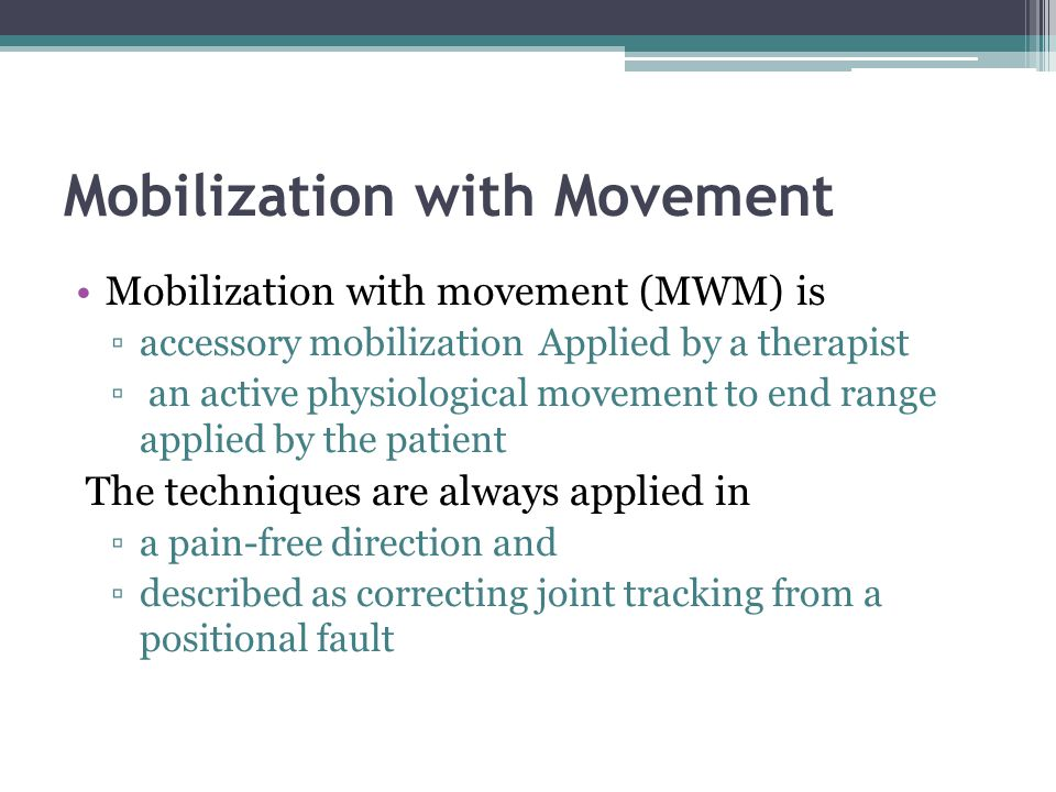 Mobilization with Movement Mobilization with movement (MWM) is accessory mobilization Applied by a therapist an active physiological movement to end r
