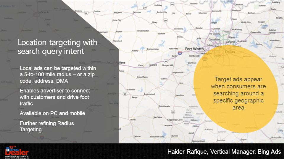Target ads appear when consumers are searching around a specific geographic area Local ads can be targeted within a 5-to-100 mile radius – or a zip code, address, DMA Enables advertiser to connect with customers and drive foot traffic Available on PC and mobile Further refining Radius Targeting Location targeting with search query intent Haider Rafique, Vertical Manager, Bing Ads