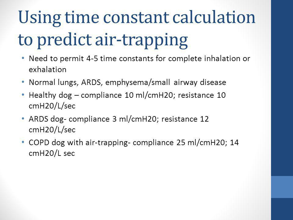 Using time constant calculation to predict air-trapping Need to permit 4-5 time constants for complete inhalation or exhalation Normal lungs, ARDS, em