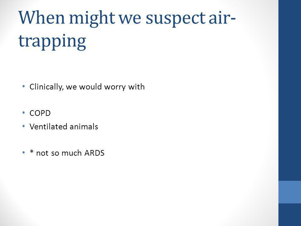 When might we suspect air- trapping Clinically, we would worry with COPD Ventilated animals * not so much ARDS