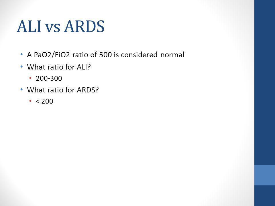 ALI vs ARDS A PaO2/FiO2 ratio of 500 is considered normal What ratio for ALI? 200-300 What ratio for ARDS? < 200