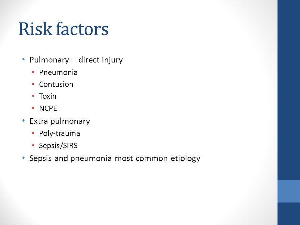 Risk factors Pulmonary – direct injury Pneumonia Contusion Toxin NCPE Extra pulmonary Poly-trauma Sepsis/SIRS Sepsis and pneumonia most common etiolog