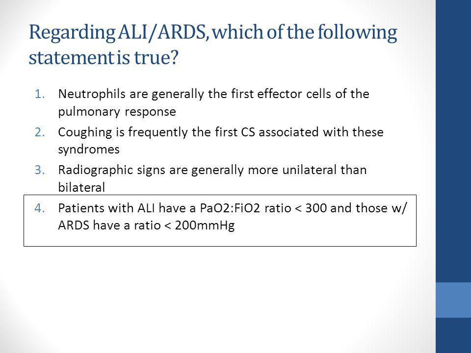 Regarding ALI/ARDS, which of the following statement is true? 1.Neutrophils are generally the first effector cells of the pulmonary response 2.Coughin