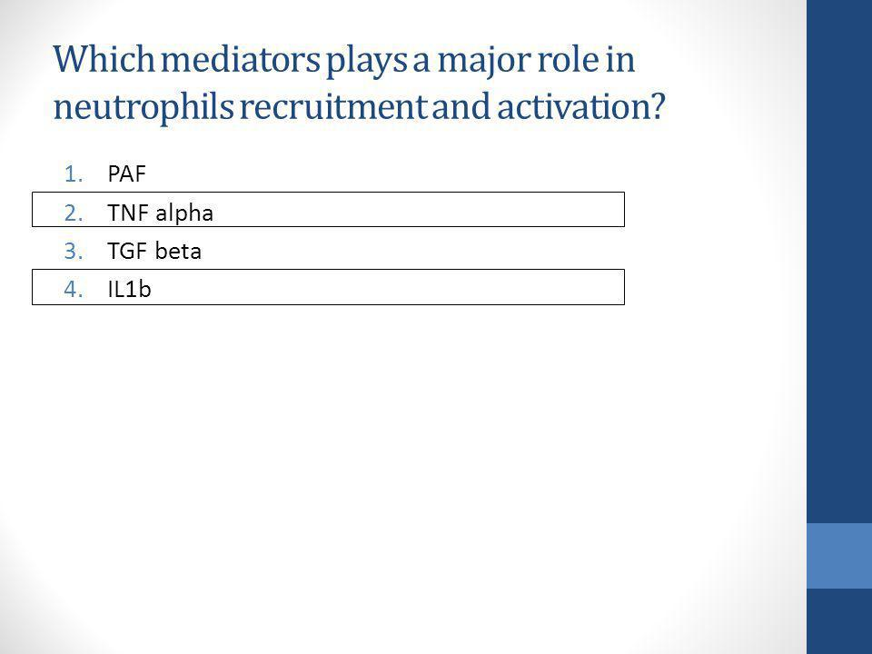 Which mediators plays a major role in neutrophils recruitment and activation? 1.PAF 2.TNF alpha 3.TGF beta 4.IL1b