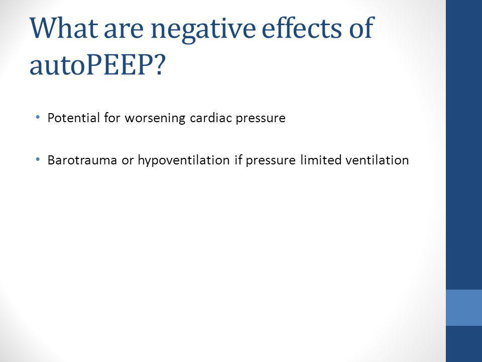 What are negative effects of autoPEEP? Potential for worsening cardiac pressure Barotrauma or hypoventilation if pressure limited ventilation