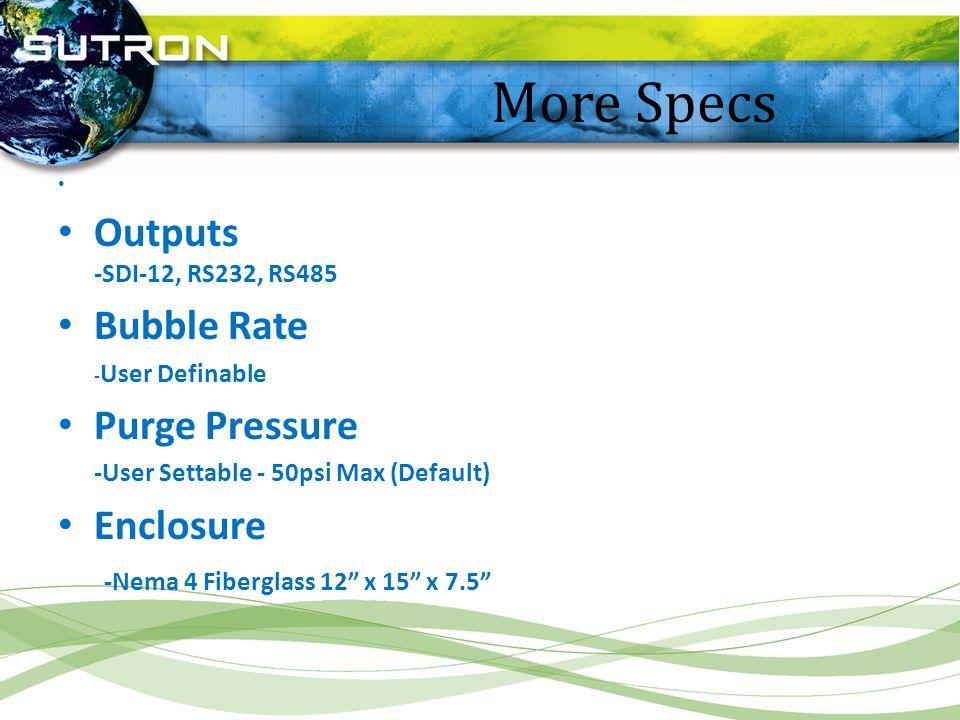 More Specs Outputs -SDI-12, RS232, RS485 Bubble Rate - User Definable Purge Pressure -User Settable - 50psi Max (Default) Enclosure -Nema 4 Fiberglass
