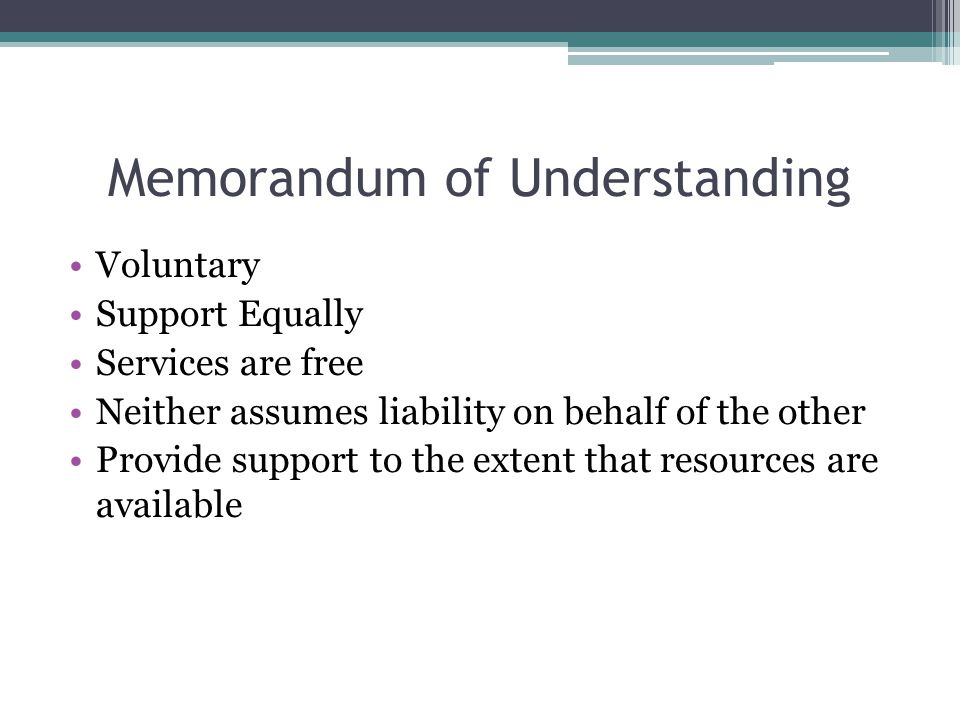 Memorandum of Understanding Voluntary Support Equally Services are free Neither assumes liability on behalf of the other Provide support to the extent